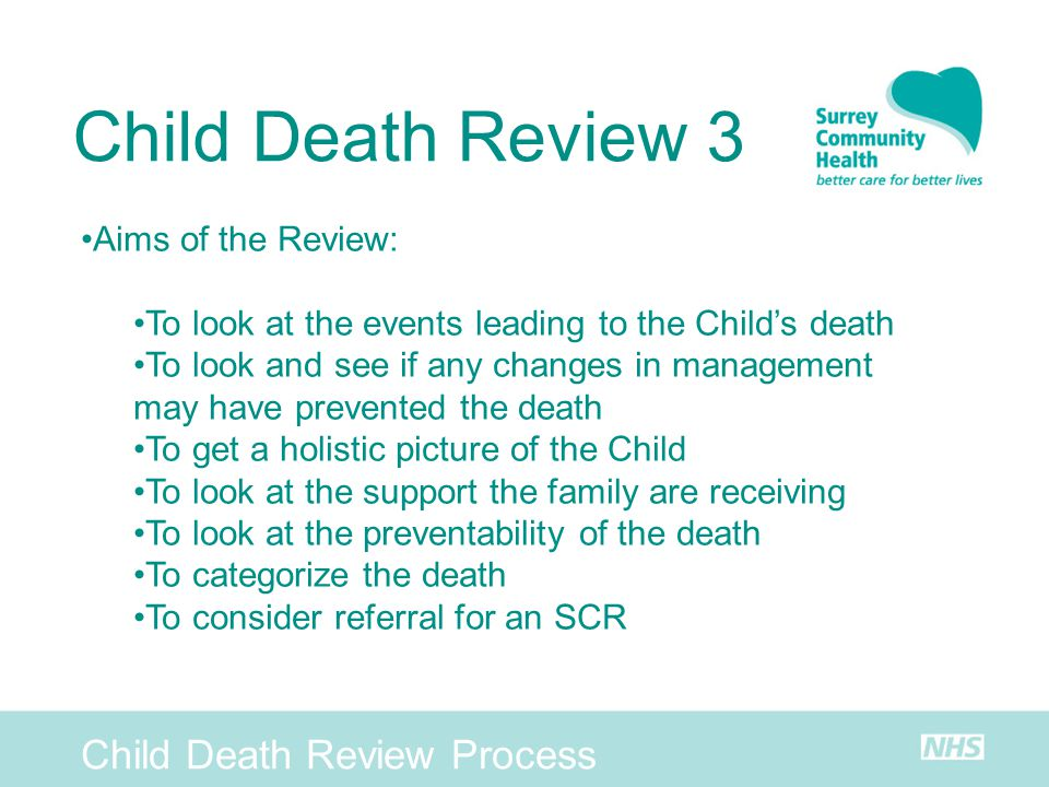 Child Death Review Process Child Death Review 3 Aims of the Review: To look at the events leading to the Childs death To look and see if any changes i