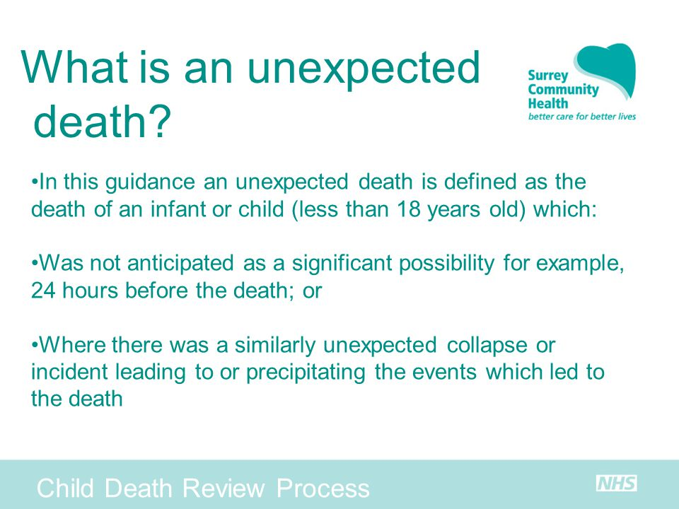 What is an unexpected death? In this guidance an unexpected death is defined as the death of an infant or child (less than 18 years old) which: Was no