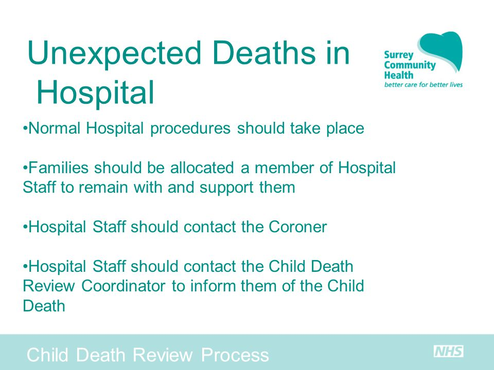 Child Death Review Process Unexpected Deaths in Hospital Normal Hospital procedures should take place Families should be allocated a member of Hospita