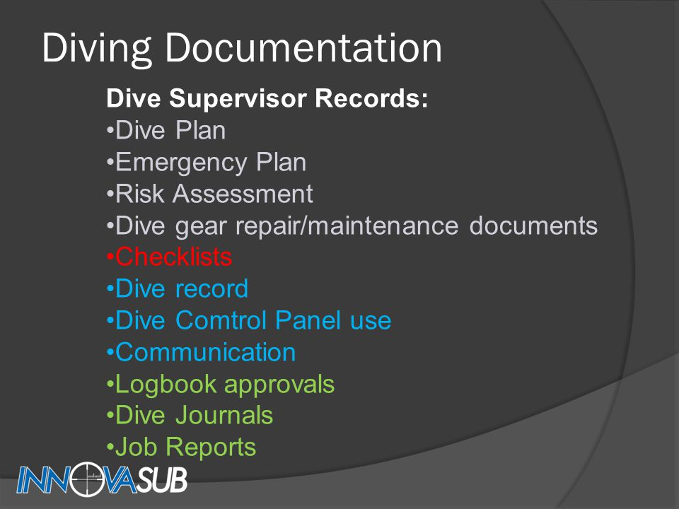 Diving Documentation Dive Supervisor Records: Dive Plan Emergency Plan Risk Assessment Dive gear repair/maintenance documents Checklists Dive record Dive Comtrol Panel use Communication Logbook approvals Dive Journals Job Reports