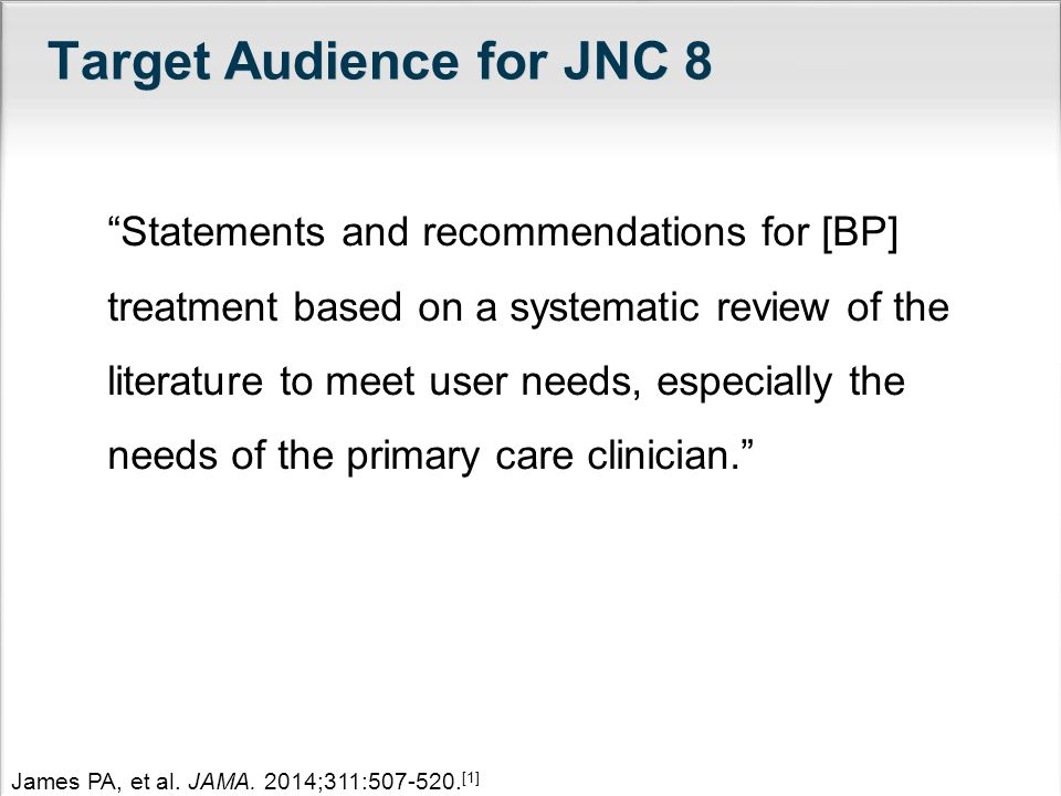 Target Audience for JNC 8 Statements and recommendations for [BP] treatment based on a systematic review of the literature to meet user needs, especially the needs of the primary care clinician.