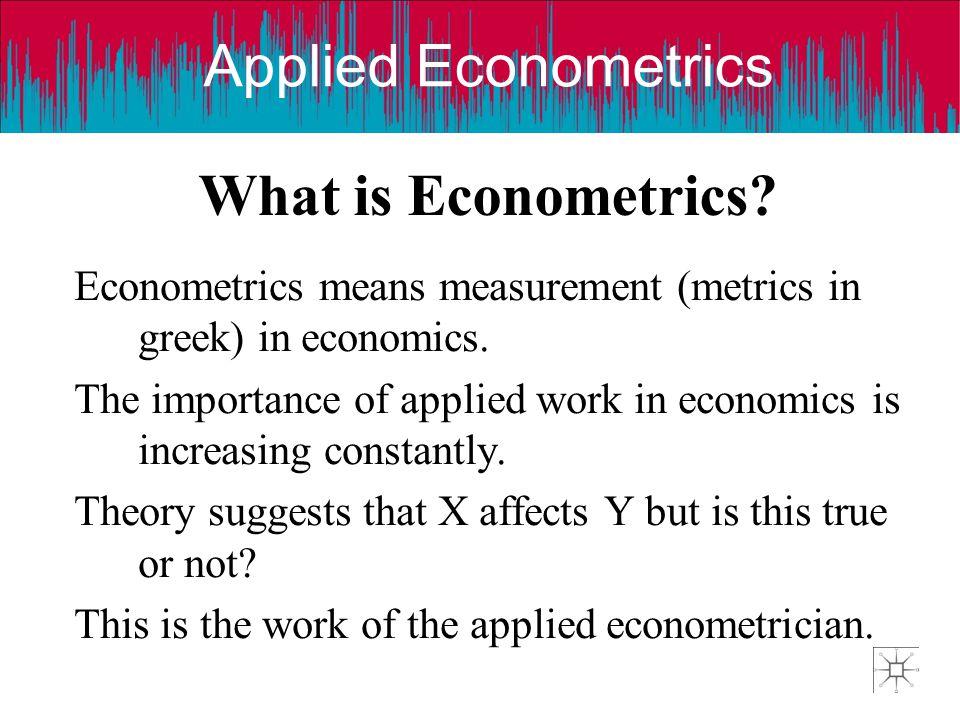 Applied Econometrics What is Econometrics? Econometrics means measurement (metrics in greek) in economics. The importance of applied work in economics
