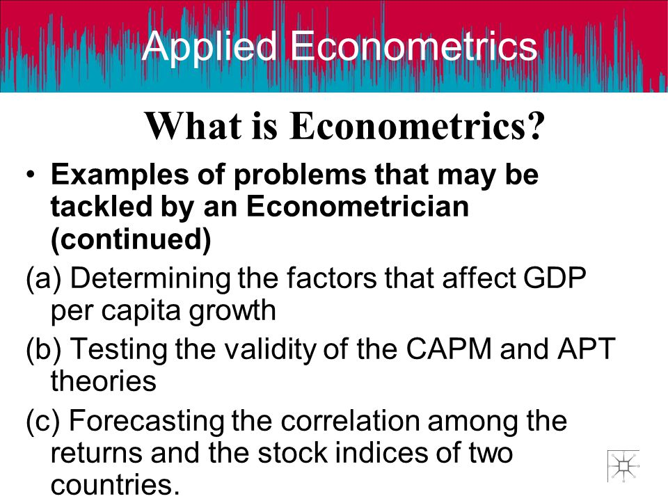 Applied Econometrics What is Econometrics? Examples of problems that may be tackled by an Econometrician (continued) (a) Determining the factors that