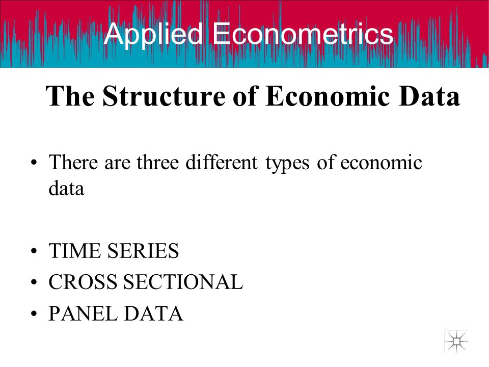 Applied Econometrics The Structure of Economic Data There are three different types of economic data TIME SERIES CROSS SECTIONAL PANEL DATA