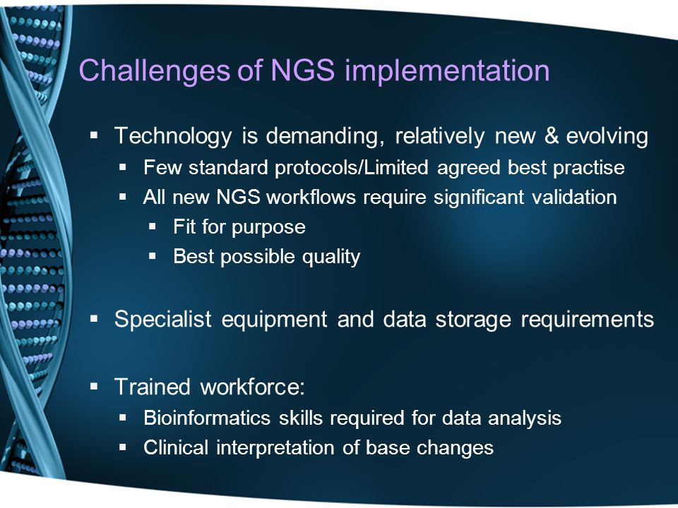 Challenges of NGS implementation Technology is demanding, relatively new & evolving Few standard protocols/Limited agreed best practise All new NGS wo
