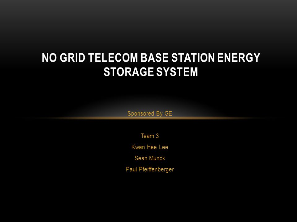 Sponsored By GE Team 3 Kwan Hee Lee Sean Munck Paul Pfeiffenberger NO GRID TELECOM BASE STATION ENERGY STORAGE SYSTEM
