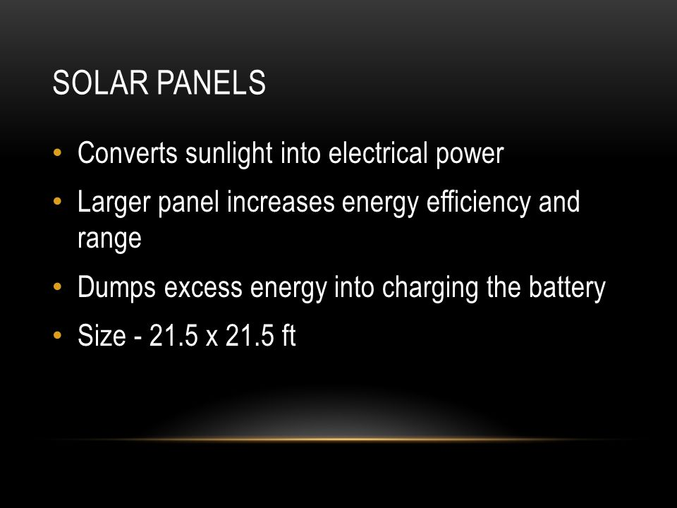 SOLAR PANELS Converts sunlight into electrical power Larger panel increases energy efficiency and range Dumps excess energy into charging the battery
