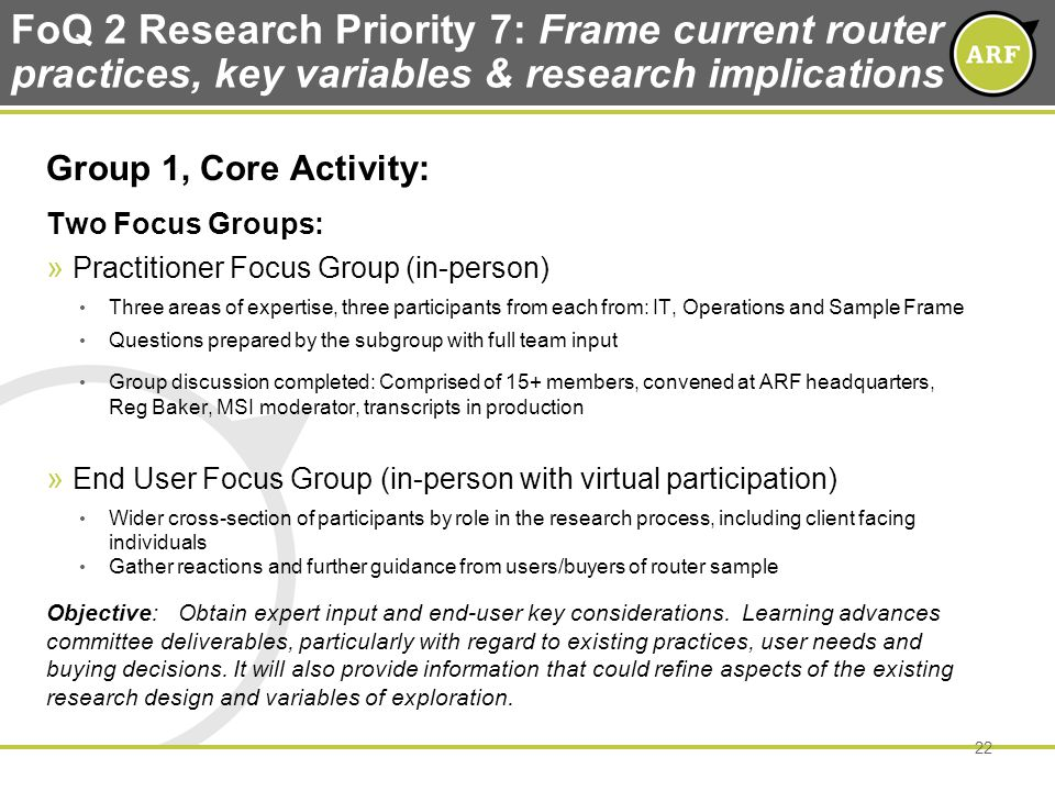 FoQ 2 Research Priority 7: Frame current router practices, key variables & research implications Group 1, Core Activity: Two Focus Groups: » Practitioner Focus Group (in-person) Three areas of expertise, three participants from each from: IT, Operations and Sample Frame Questions prepared by the subgroup with full team input Group discussion completed: Comprised of 15+ members, convened at ARF headquarters, Reg Baker, MSI moderator, transcripts in production » End User Focus Group (in-person with virtual participation) Wider cross-section of participants by role in the research process, including client facing individuals Gather reactions and further guidance from users/buyers of router sample Objective: Obtain expert input and end-user key considerations.