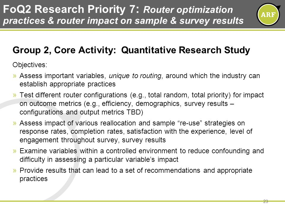 FoQ2 Research Priority 7 : Router optimization practices & router impact on sample & survey results Group 2, Core Activity: Quantitative Research Study Objectives: » Assess important variables, unique to routing, around which the industry can establish appropriate practices » Test different router configurations (e.g., total random, total priority) for impact on outcome metrics (e.g., efficiency, demographics, survey results – configurations and output metrics TBD) » Assess impact of various reallocation and sample re-use strategies on response rates, completion rates, satisfaction with the experience, level of engagement throughout survey, survey results » Examine variables within a controlled environment to reduce confounding and difficulty in assessing a particular variables impact » Provide results that can lead to a set of recommendations and appropriate practices 23
