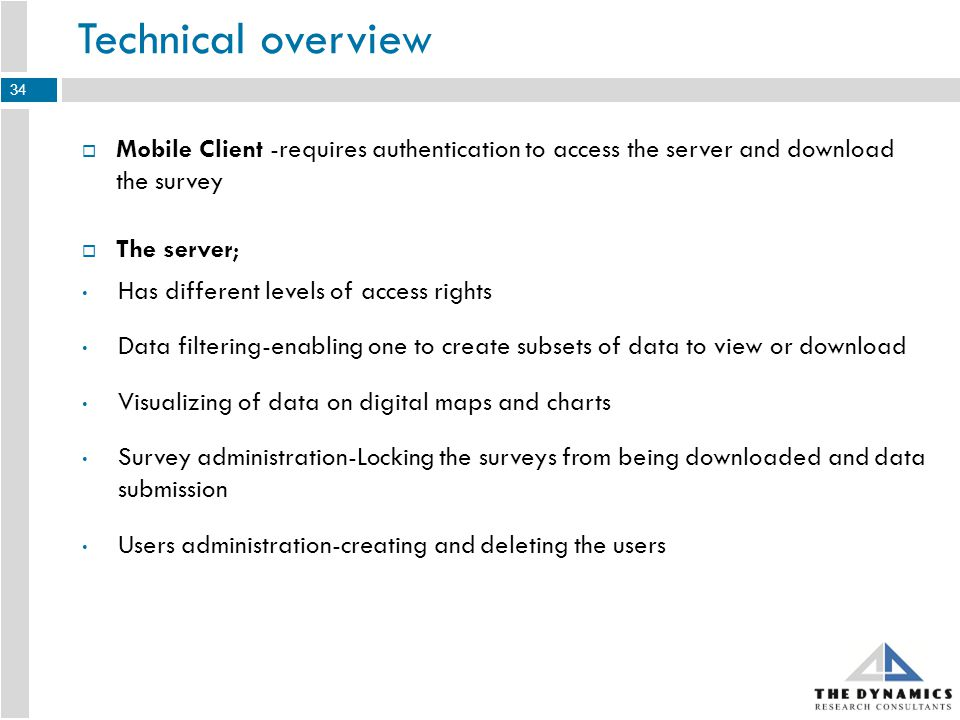 Mobile Client -requires authentication to access the server and download the survey The server; Has different levels of access rights Data filtering-enabling one to create subsets of data to view or download Visualizing of data on digital maps and charts Survey administration-Locking the surveys from being downloaded and data submission Users administration-creating and deleting the users Technical overview 34