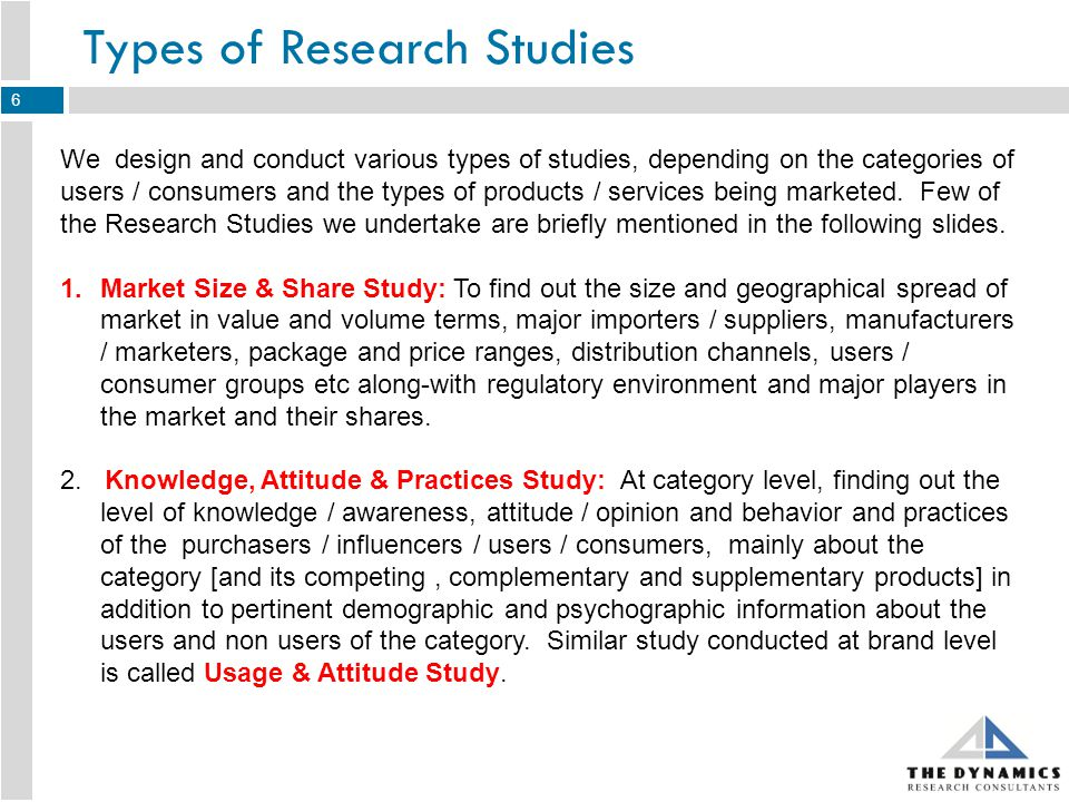 Types of Research Studies We design and conduct various types of studies, depending on the categories of users / consumers and the types of products / services being marketed.