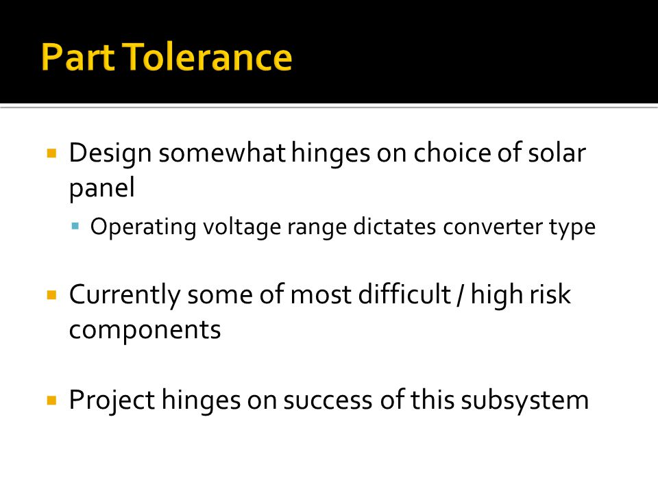 Design somewhat hinges on choice of solar panel Operating voltage range dictates converter type Currently some of most difficult / high risk components Project hinges on success of this subsystem