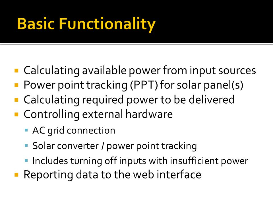 Calculating available power from input sources Power point tracking (PPT) for solar panel(s) Calculating required power to be delivered Controlling external hardware AC grid connection Solar converter / power point tracking Includes turning off inputs with insufficient power Reporting data to the web interface