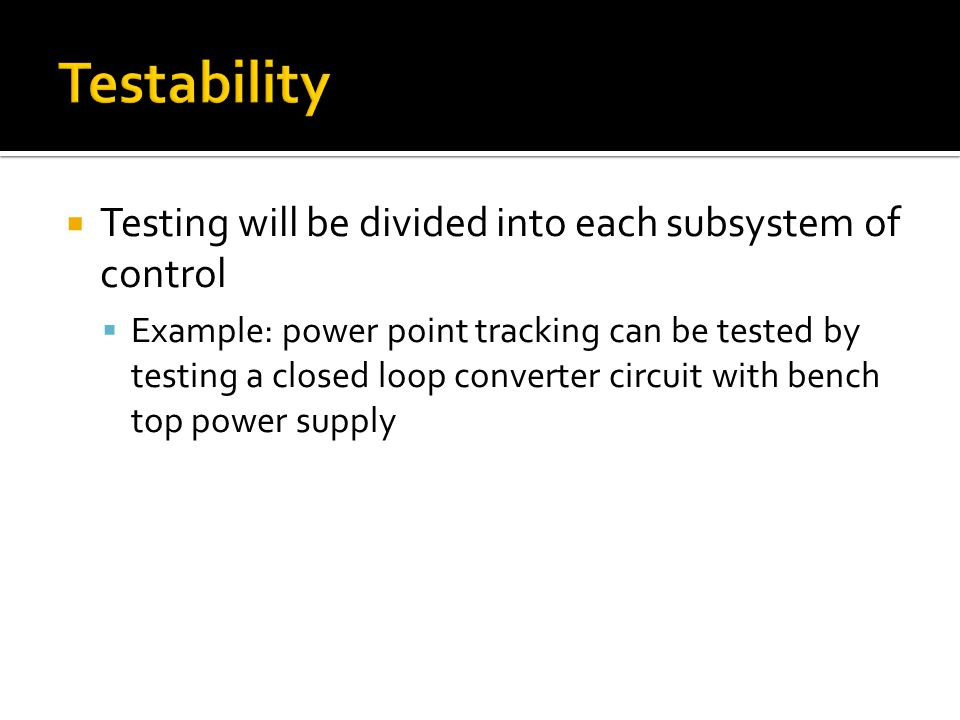 Testing will be divided into each subsystem of control Example: power point tracking can be tested by testing a closed loop converter circuit with bench top power supply