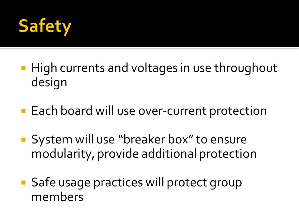 High currents and voltages in use throughout design Each board will use over-current protection System will use breaker box to ensure modularity, provide additional protection Safe usage practices will protect group members