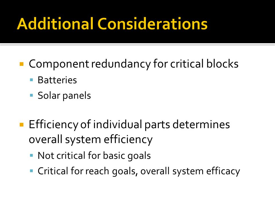 Component redundancy for critical blocks Batteries Solar panels Efficiency of individual parts determines overall system efficiency Not critical for basic goals Critical for reach goals, overall system efficacy