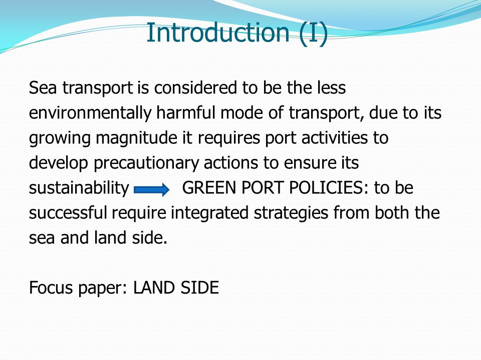 Introduction (I) Sea transport is considered to be the less environmentally harmful mode of transport, due to its growing magnitude it requires port a