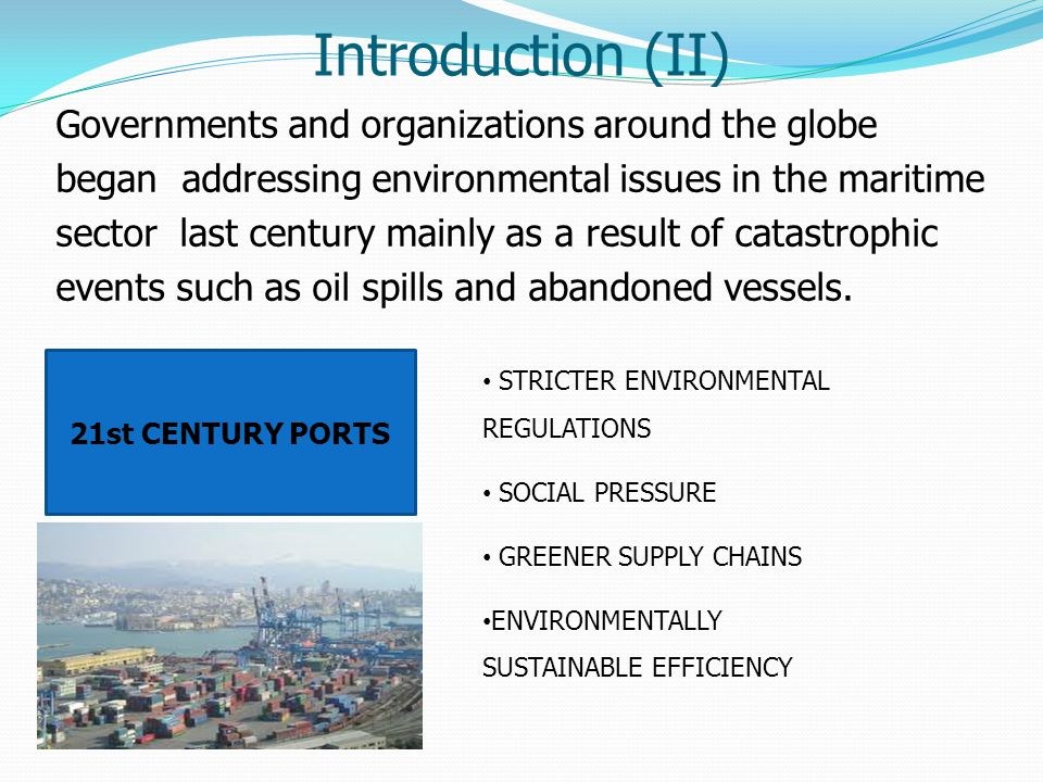 Introduction (II) Governments and organizations around the globe began addressing environmental issues in the maritime sector last century mainly as a