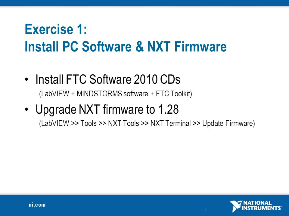 1 Exercise 1: Install PC Software & NXT Firmware Install FTC Software 2010 CDs (LabVIEW + MINDSTORMS software + FTC Toolkit) Upgrade NXT firmware to 1