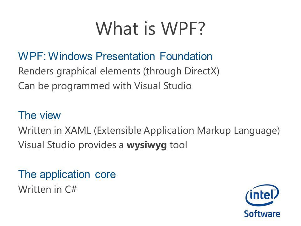 WPF: Windows Presentation Foundation Renders graphical elements (through DirectX) Can be programmed with Visual Studio The view Written in XAML (Extensible Application Markup Language) Visual Studio provides a wysiwyg tool The application core Written in C#