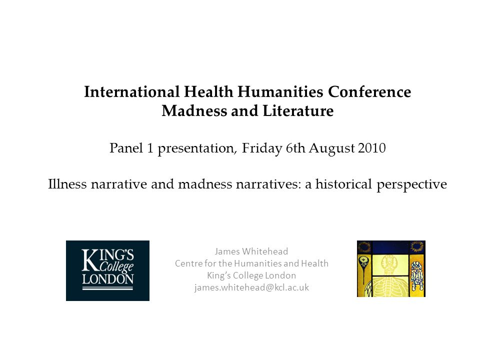 International Health Humanities Conference Madness and Literature Panel 1 presentation, Friday 6th August 2010 Illness narrative and madness narratives: a historical perspective James Whitehead Centre for the Humanities and Health Kings College London james.whitehead@kcl.ac.uk