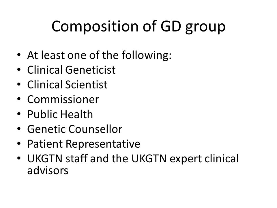 Composition of GD group At least one of the following: Clinical Geneticist Clinical Scientist Commissioner Public Health Genetic Counsellor Patient Representative UKGTN staff and the UKGTN expert clinical advisors