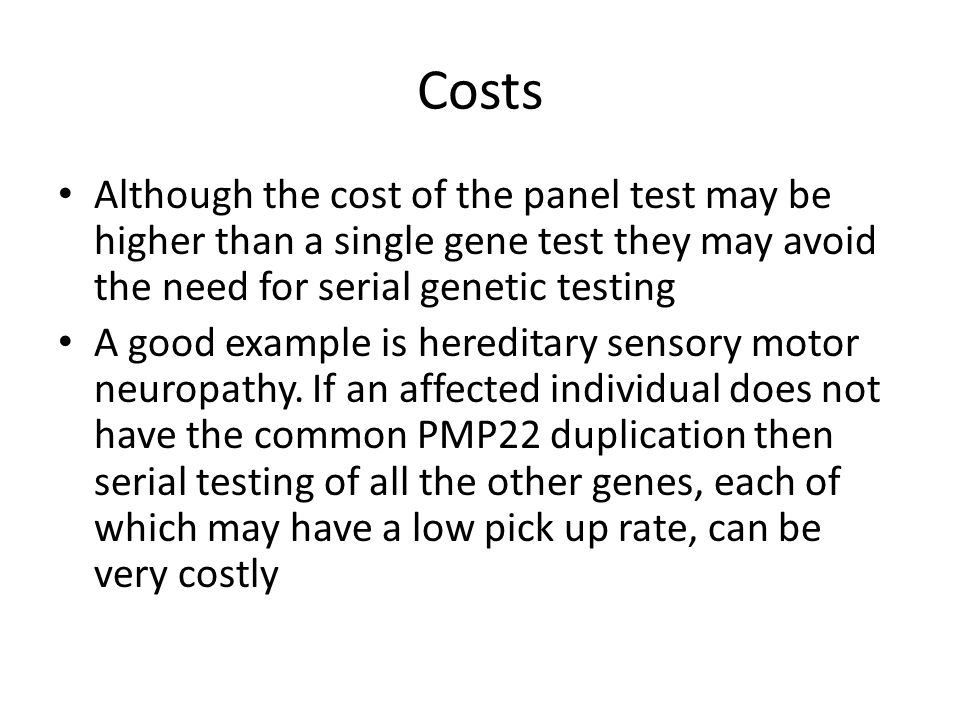 Costs Although the cost of the panel test may be higher than a single gene test they may avoid the need for serial genetic testing A good example is hereditary sensory motor neuropathy.