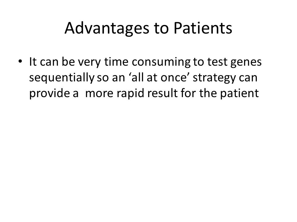 Advantages to Patients It can be very time consuming to test genes sequentially so an all at once strategy can provide a more rapid result for the patient
