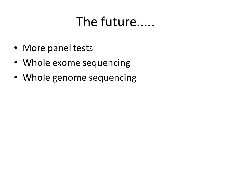 The future..... More panel tests Whole exome sequencing Whole genome sequencing