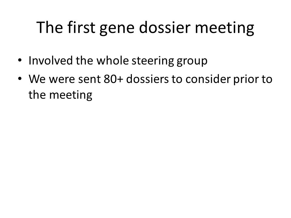 The first gene dossier meeting Involved the whole steering group We were sent 80+ dossiers to consider prior to the meeting