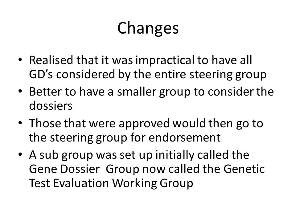 Changes Realised that it was impractical to have all GDs considered by the entire steering group Better to have a smaller group to consider the dossiers Those that were approved would then go to the steering group for endorsement A sub group was set up initially called the Gene Dossier Group now called the Genetic Test Evaluation Working Group