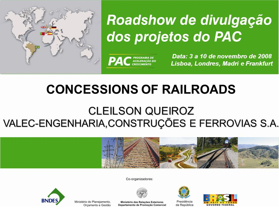 Data: 3 a 10 de novembro de 2008 Lisboa, Londres, Madri e Frankfurt CONCESSIONS OF RAILROADS CLEILSON QUEIROZ VALEC-ENGENHARIA,CONSTRUÇÕES E FERROVIAS S.A.
