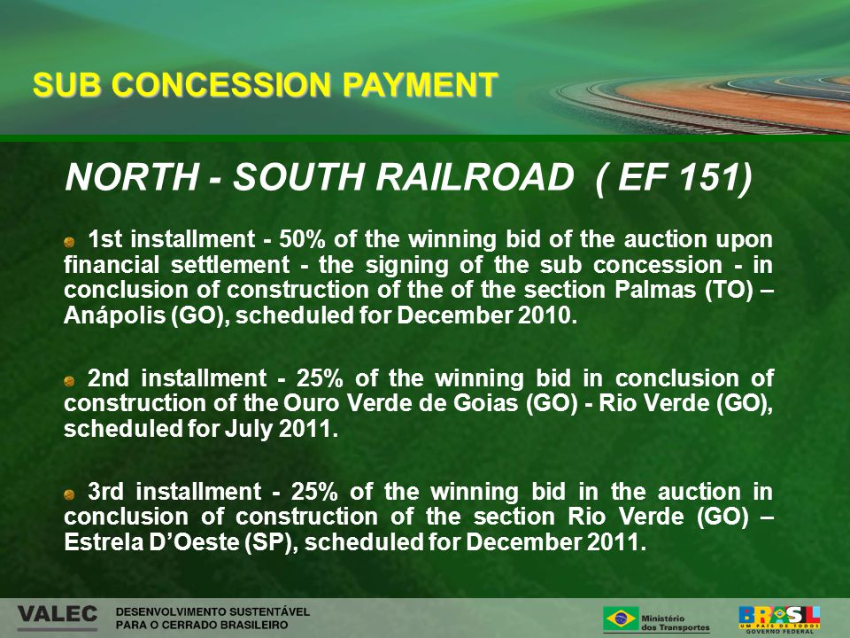 NORTH - SOUTH RAILROAD ( EF 151) 1st installment - 50% of the winning bid of the auction upon financial settlement - the signing of the sub concession - in conclusion of construction of the of the section Palmas (TO) – Anápolis (GO), scheduled for December 2010.