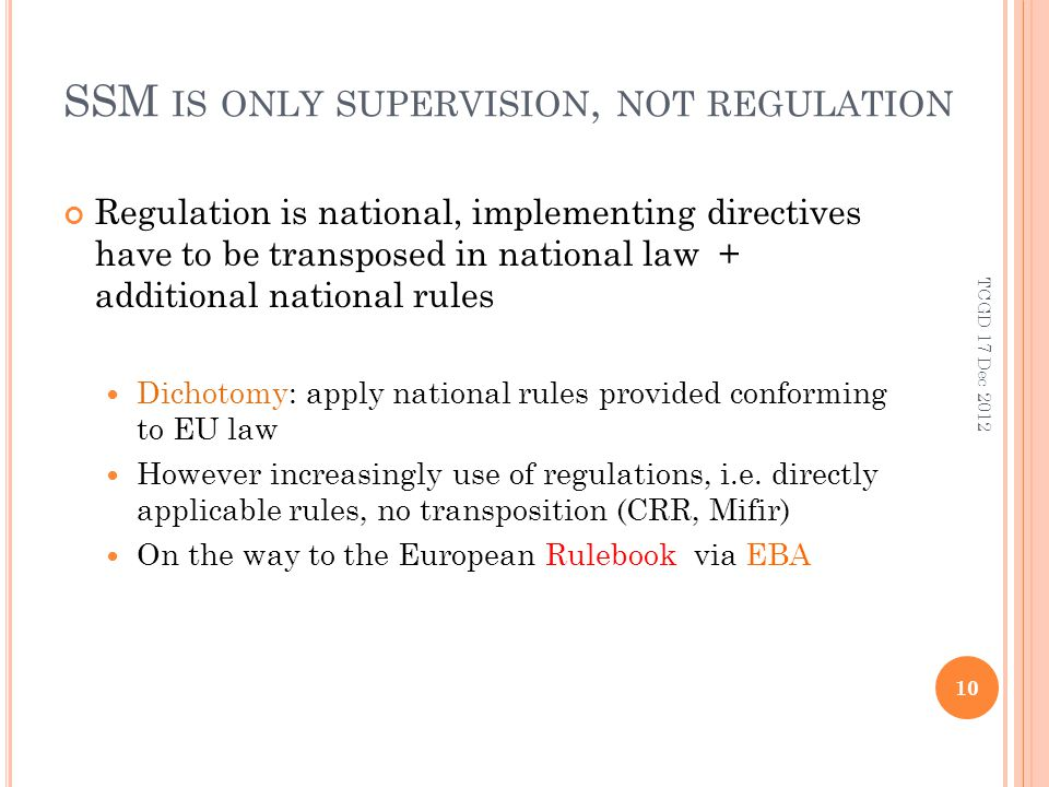 SSM IS ONLY SUPERVISION, NOT REGULATION Regulation is national, implementing directives have to be transposed in national law + additional national rules Dichotomy: apply national rules provided conforming to EU law However increasingly use of regulations, i.e.
