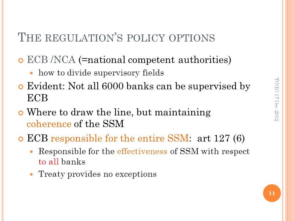 T HE REGULATION S POLICY OPTIONS ECB /NCA (=national competent authorities) how to divide supervisory fields Evident: Not all 6000 banks can be supervised by ECB Where to draw the line, but maintaining coherence of the SSM ECB responsible for the entire SSM: art 127 (6) Responsible for the effectiveness of SSM with respect to all banks Treaty provides no exceptions 11 TCGD 17 Dec 2012