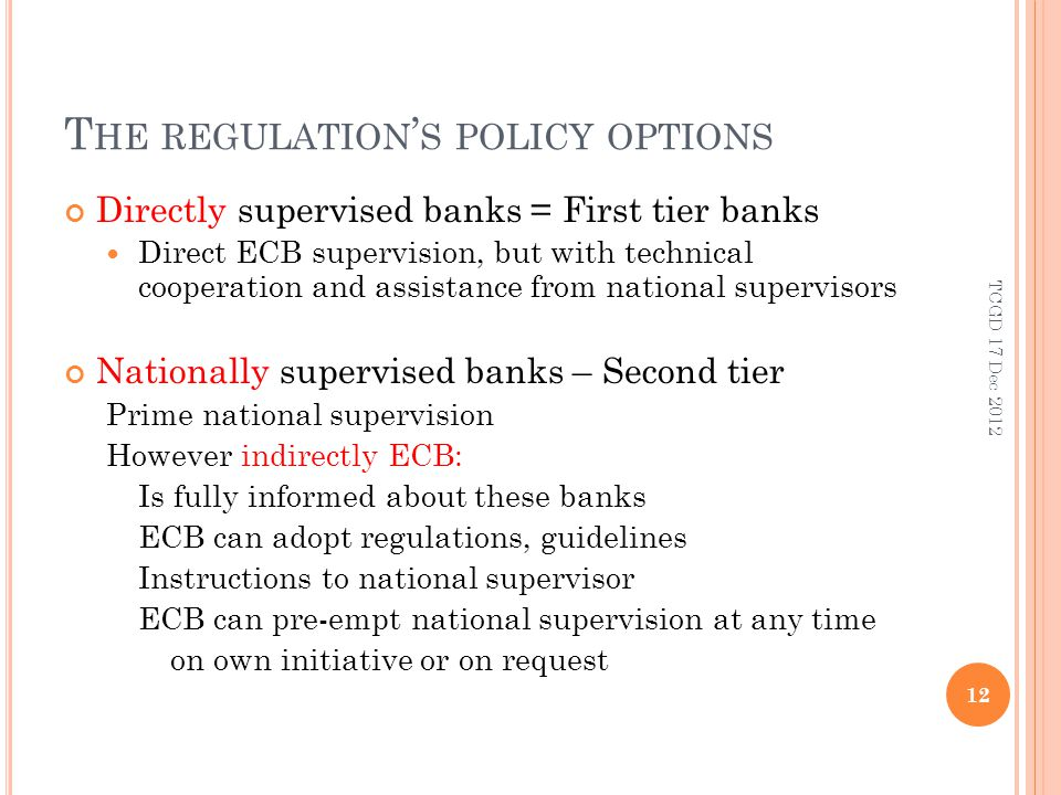 T HE REGULATION S POLICY OPTIONS Directly supervised banks = First tier banks Direct ECB supervision, but with technical cooperation and assistance from national supervisors Nationally supervised banks – Second tier Prime national supervision However indirectly ECB: Is fully informed about these banks ECB can adopt regulations, guidelines Instructions to national supervisor ECB can pre-empt national supervision at any time on own initiative or on request 12 TCGD 17 Dec 2012