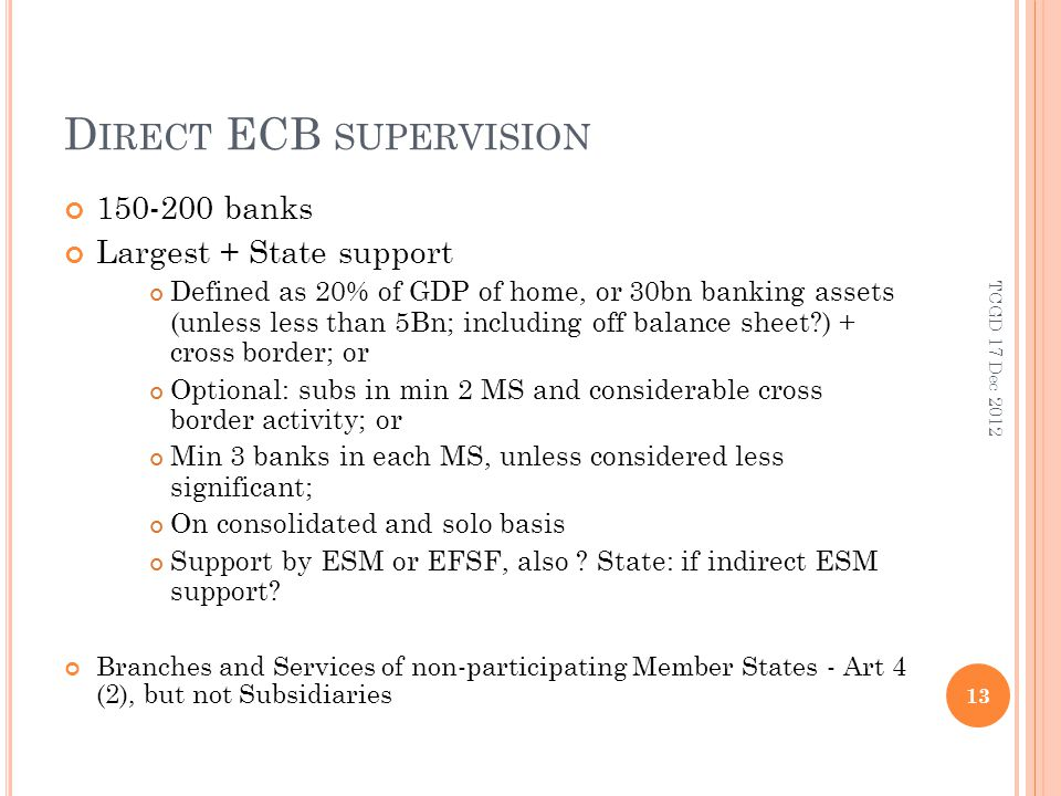 D IRECT ECB SUPERVISION banks Largest + State support Defined as 20% of GDP of home, or 30bn banking assets (unless less than 5Bn; including off balance sheet ) + cross border; or Optional: subs in min 2 MS and considerable cross border activity; or Min 3 banks in each MS, unless considered less significant; On consolidated and solo basis Support by ESM or EFSF, also .