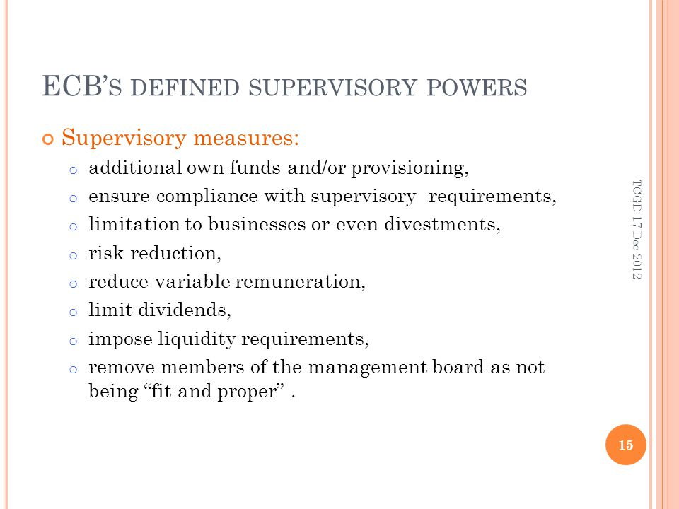 ECB S DEFINED SUPERVISORY POWERS Supervisory measures: o additional own funds and/or provisioning, o ensure compliance with supervisory requirements, o limitation to businesses or even divestments, o risk reduction, o reduce variable remuneration, o limit dividends, o impose liquidity requirements, o remove members of the management board as not being fit and proper.