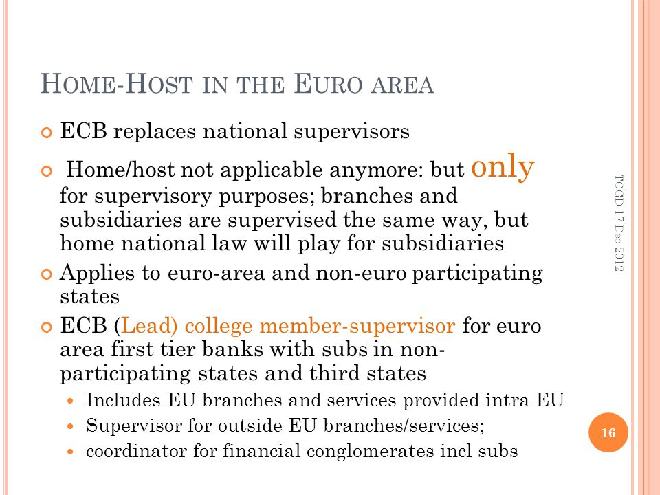 H OME -H OST IN THE E URO AREA ECB replaces national supervisors Home/host not applicable anymore: but only for supervisory purposes; branches and subsidiaries are supervised the same way, but home national law will play for subsidiaries Applies to euro-area and non-euro participating states ECB (Lead) college member-supervisor for euro area first tier banks with subs in non- participating states and third states Includes EU branches and services provided intra EU Supervisor for outside EU branches/services; coordinator for financial conglomerates incl subs 16 TCGD 17 Dec 2012