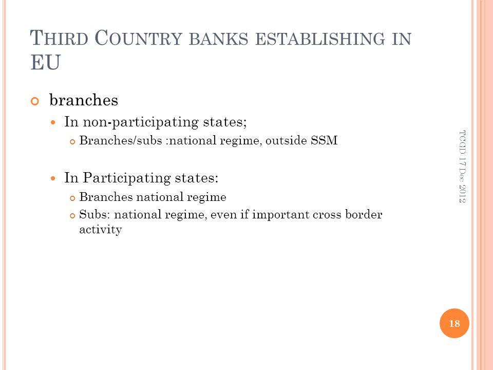 T HIRD C OUNTRY BANKS ESTABLISHING IN EU branches In non-participating states; Branches/subs :national regime, outside SSM In Participating states: Branches national regime Subs: national regime, even if important cross border activity 18 TCGD 17 Dec 2012