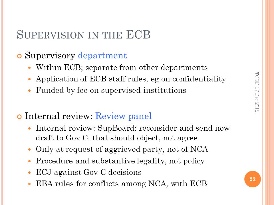 S UPERVISION IN THE ECB Supervisory department Within ECB; separate from other departments Application of ECB staff rules, eg on confidentiality Funded by fee on supervised institutions Internal review: Review panel Internal review: SupBoard: reconsider and send new draft to Gov C.