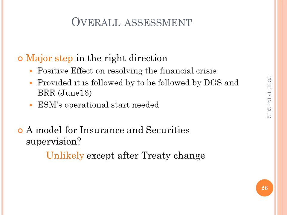 O VERALL ASSESSMENT Major step in the right direction Positive Effect on resolving the financial crisis Provided it is followed by to be followed by DGS and BRR (June13) ESMs operational start needed A model for Insurance and Securities supervision.