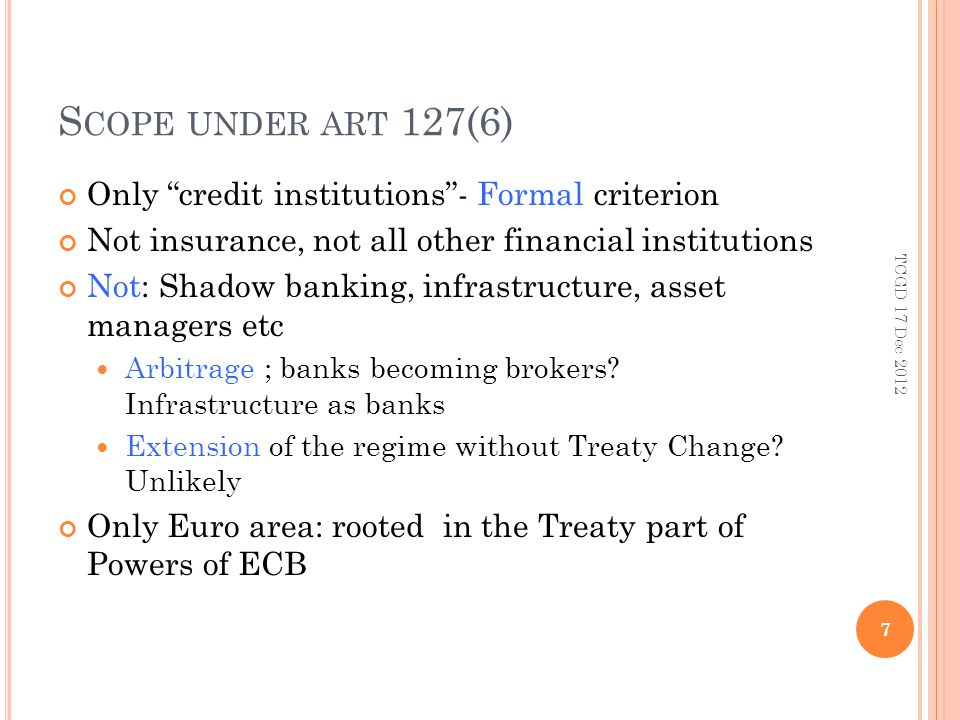 S COPE UNDER ART 127(6) Opt-in for non-euro states (participating states) on voluntary basis – national delegation to SSM Regulation: E Parliament was not involved, but accountability to EP Regulation adopted on 12/13 Dec 12 unanimously by all MS Non-Euro did not block 8 TCGD 17 Dec 2012