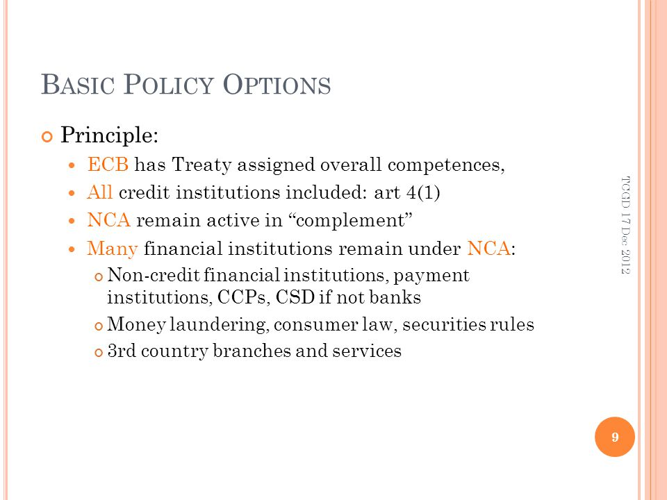 B ASIC P OLICY O PTIONS Principle: ECB has Treaty assigned overall competences, All credit institutions included: art 4(1) NCA remain active in complement Many financial institutions remain under NCA: Non-credit financial institutions, payment institutions, CCPs, CSD if not banks Money laundering, consumer law, securities rules 3rd country branches and services 9 TCGD 17 Dec 2012