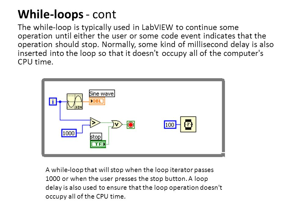 While-loops - cont The while-loop is typically used in LabVIEW to continue some operation until either the user or some code event indicates that the