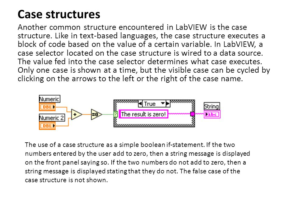 Case structures Another common structure encountered in LabVIEW is the case structure. Like in text-based languages, the case structure executes a blo