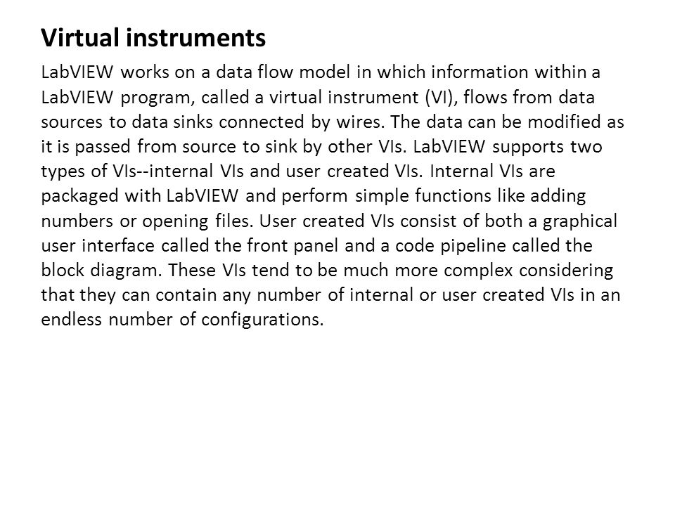 Virtual instruments LabVIEW works on a data flow model in which information within a LabVIEW program, called a virtual instrument (VI), flows from dat