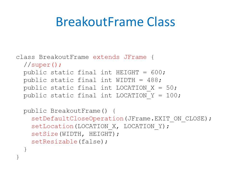 BreakoutFrame Class class BreakoutFrame extends JFrame { //super(); public static final int HEIGHT = 600; public static final int WIDTH = 488; public