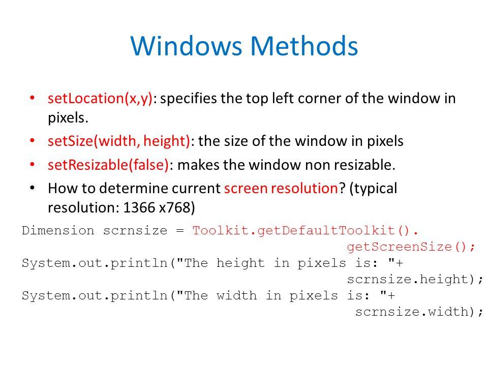 Windows Methods setLocation(x,y): specifies the top left corner of the window in pixels. setSize(width, height): the size of the window in pixels setR