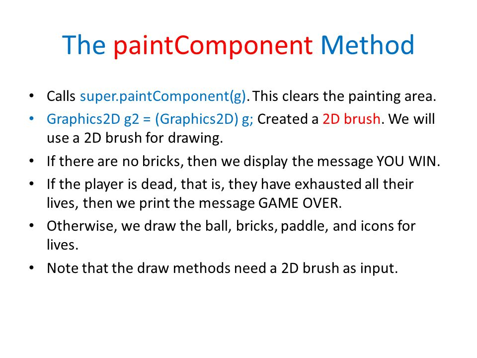 The paintComponent Method Calls super.paintComponent(g). This clears the painting area. Graphics2D g2 = (Graphics2D) g; Created a 2D brush. We will us